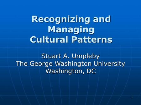 1 Recognizing and Managing Cultural Patterns Stuart A. Umpleby The George Washington University Washington, DC.