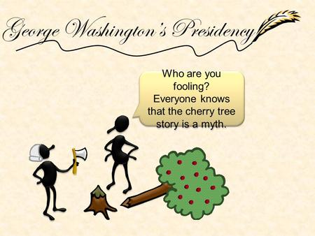 George Washington's Presidency Who are you fooling? Everyone knows that the cherry tree story is a myth. Who are you fooling? Everyone knows that the cherry.