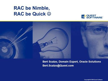 Copyright © 2006 Quest Software RAC be Nimble, RAC be Quick Bert Scalzo, Domain Expert, Oracle Solutions