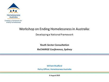 6 August 2015 Workshop on Ending Homelessness in Australia: Developing a National Framework Youth Sector Consultation ReCHARGE Conference, Sydney William.