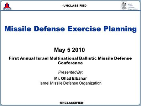 -UNCLASSIFIED- Missile Defense Exercise Planning Presented By: Mr. Ohad Elbahar Israel Missile Defense Organization May 5 2010 First Annual Israel Multinational.