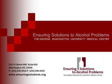Ensuring Solutions to Alcohol Problems THE GEORGE WASHINGTON UNIVERSITY MEDICAL CENTER 2021 K Street NW, Suite 800 Washington, DC 20006 P: (202) 296-6922.