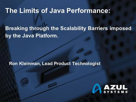 The Limits of Java Performance: Breaking through the Scalability Barriers imposed by the Java Platform. Ron Kleinman, Lead Product Technologist.