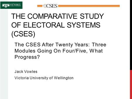 THE COMPARATIVE STUDY OF ELECTORAL SYSTEMS (CSES) The CSES After Twenty Years: Three Modules Going On Four/Five, What Progress? Jack Vowles Victoria University.