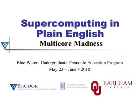 Supercomputing in Plain English Multicore Madness Blue Waters Undergraduate Petascale Education Program May 23 – June 4 2010.