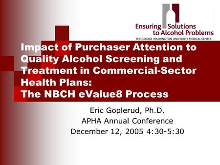 Impact of Purchaser Attention to Quality Alcohol Screening and Treatment in Commercial-Sector Health Plans: The NBCH eValue8 Process Eric Goplerud, Ph.D.