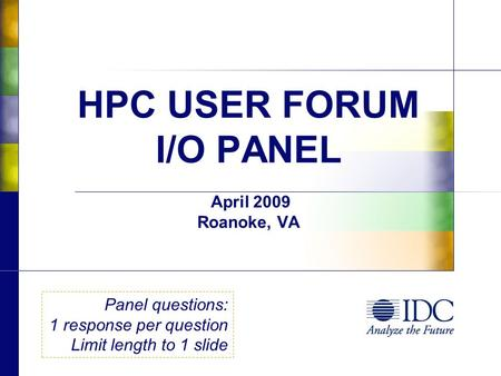 HPC USER FORUM I/O PANEL April 2009 Roanoke, VA Panel questions: 1 response per question Limit length to 1 slide.