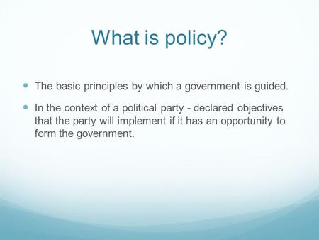 What is policy? The basic principles by which a government is guided. In the context of a political party - declared objectives that the party will implement.