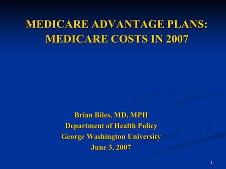 1 MEDICARE ADVANTAGE PLANS: MEDICARE COSTS IN 2007 Brian Biles, MD, MPH Department of Health Policy George Washington University June 3, 2007.