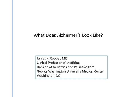 What Does Alzheimer's Look Like? James K. Cooper, MD Clinical Professor of Medicine Division of Geriatrics and Palliative Care George Washington University.