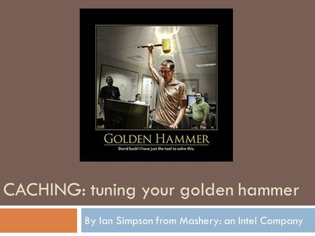 CACHING: tuning your golden hammer By Ian Simpson from Mashery: an Intel Company.