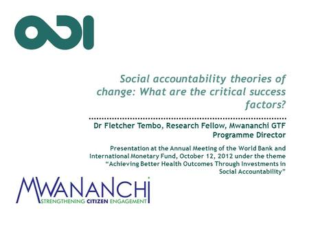 Social accountability theories of change: What are the critical success factors? Dr Fletcher Tembo, Research Fellow, Mwananchi GTF Programme Director Presentation.