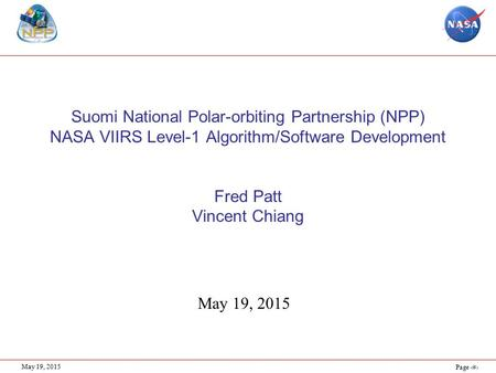 Page 1 May 19, 2015 Suomi National Polar-orbiting Partnership (NPP) NASA VIIRS Level-1 Algorithm/Software Development Fred Patt Vincent Chiang May 19,