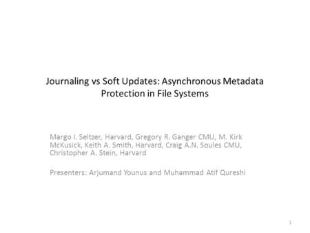 Journaling vs Soft Updates: Asynchronous Metadata Protection in File Systems Margo I. Seltzer, Harvard, Gregory R. Ganger CMU, M. Kirk McKusick, Keith.