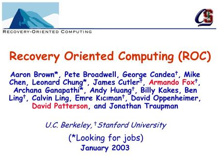 Recovery Oriented Computing (ROC) Aaron Brown*, Pete Broadwell, George Candea †, Mike Chen, Leonard Chung*, James Cutler †, Armando Fox †, Archana Ganapathi*,