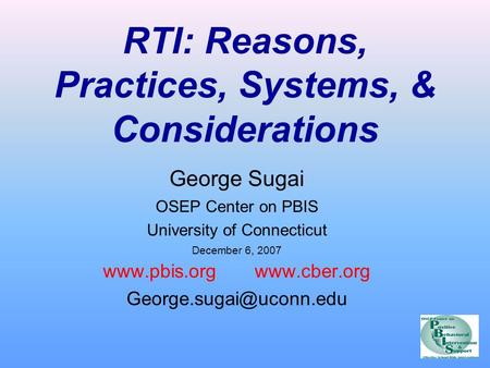 RTI: Reasons, Practices, Systems, & Considerations George Sugai OSEP Center on PBIS University of Connecticut December 6, 2007 www.pbis.org www.cber.org.