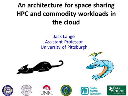An architecture for space sharing HPC and commodity workloads in the cloud Jack Lange Assistant Professor University of Pittsburgh.