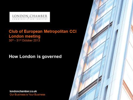 Londonchamber.co.uk Our Business is Your Business Club of European Metropolitan CCI London meeting 30 th - 31 st October 2013 How London is governed londonchamber.co.uk.