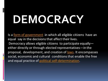 Is a form of government in which all eligible citizens have an equal say in the decisions that affect their lives. Democracy allows eligible citizens to.
