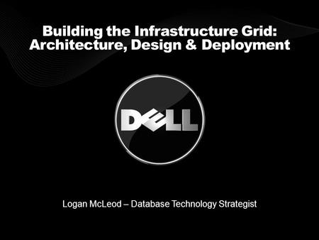 Building the Infrastructure Grid: Architecture, Design & Deployment Logan McLeod – Database Technology Strategist.