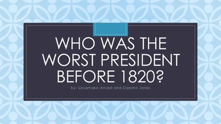 C WHO WAS THE WORST PRESIDENT BEFORE 1820? by: Uzoamaka Amadi and Daesha Jones.