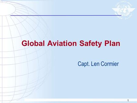 1 Global Aviation Safety Plan Capt. Len Cormier. 2 Global Aviation Safety Plan  The first edition of GASP was issued in 1997  GASP was used to guide.