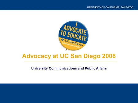UNIVERSITY OF CALIFORNIA, SAN DIEGO Advocacy at UC San Diego 2008 University Communications and Public Affairs.