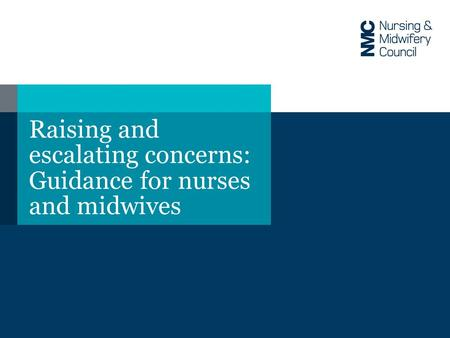 Raising and escalating concerns: Guidance for nurses and midwives.