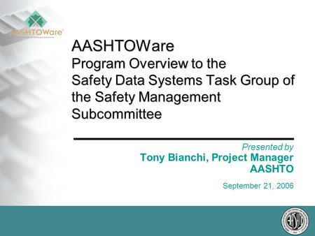 AASHTOWare Program Overview to the Safety Data Systems Task Group of the Safety Management Subcommittee Presented by Tony Bianchi, Project Manager AASHTO.