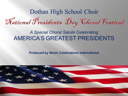 A Special Choral Salute Celebrating AMERICA'S GREATEST PRESIDENTS Produced by Music Celebrations International Dothan High School Choir.