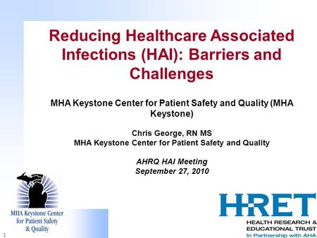 1 Reducing Healthcare Associated Infections (HAI): Barriers and Challenges MHA Keystone Center for Patient Safety and Quality (MHA Keystone) Chris George,