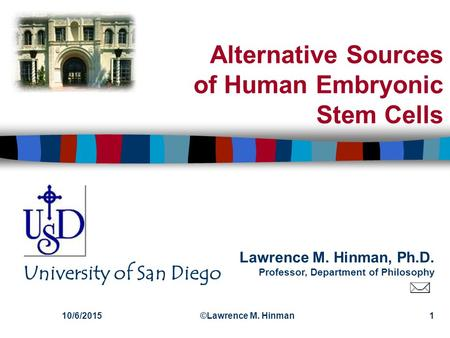 Lawrence M. Hinman, Ph.D. Professor, Department of Philosophy University of San Diego 10/6/2015©Lawrence M. Hinman1 Alternative Sources of Human Embryonic.