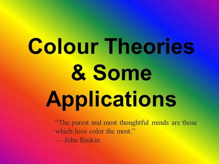 "Colour Theories & Some Applications ""The purest and most thoughtful minds are those which love color the most."" — John Ruskin."