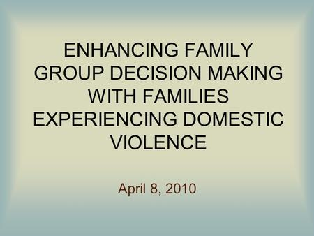 ENHANCING FAMILY GROUP DECISION MAKING WITH FAMILIES EXPERIENCING DOMESTIC VIOLENCE April 8, 2010.