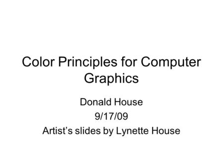 Color Principles for Computer Graphics Donald House 9/17/09 Artist's slides by Lynette House.