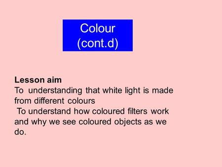 Colour (cont.d) Lesson aim To understanding that white light is made from different colours To understand how coloured filters work and why we see coloured.