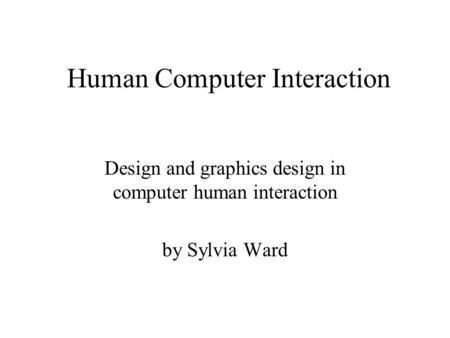 Human Computer Interaction Design and graphics design in computer human interaction by Sylvia Ward.