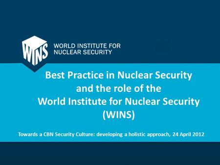 Best Practice in Nuclear Security and the role of the World Institute for Nuclear Security (WINS) Towards a CBN Security Culture: developing a holistic.