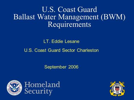U.S. Coast Guard Ballast Water Management (BWM) Requirements LT. Eddie Lesane U.S. Coast Guard Sector Charleston September 2006.