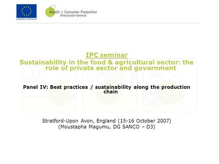 IPC seminar Sustainability in the food & agricultural sector: the role of private sector and government Panel IV: Best practices / sustainability along.