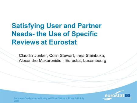 European Conference on Quality in Official Statistics, Rome 8-11 July 2008. 1 Satisfying User and Partner Needs- the Use of Specific Reviews at Eurostat.
