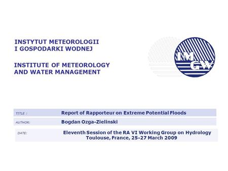 INSTYTUT METEOROLOGII I GOSPODARKI WODNEJ INSTITUTE OF METEOROLOGY AND WATER MANAGEMENT TITLE : Report of Rapporteur on Extreme Potential Floods AUTHOR: