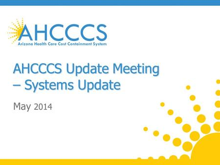 AHCCCS Update Meeting – Systems Update May 2014. Cost Sharing (Copays) Addition modifications under evaluation and planned for 10/1/2014: o Populations.