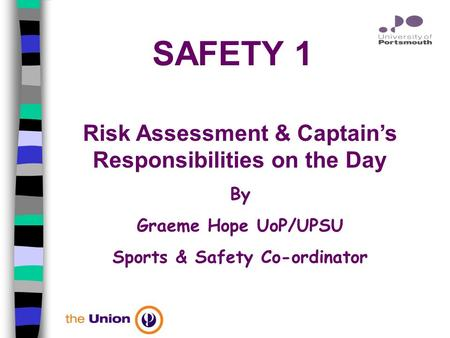 SAFETY 1 Risk Assessment & Captain's Responsibilities on the Day By Graeme Hope UoP/UPSU Sports & Safety Co-ordinator.