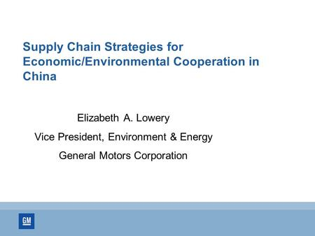 Supply Chain Strategies for Economic/Environmental Cooperation in China Elizabeth A. Lowery Vice President, Environment & Energy General Motors Corporation.