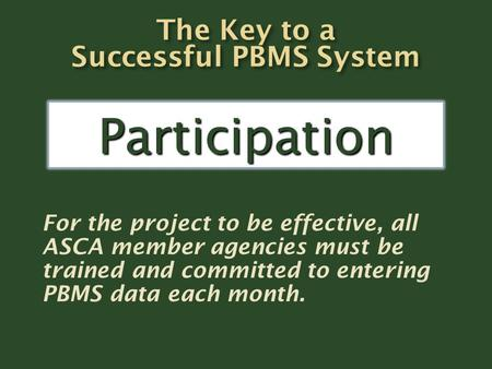For the project to be effective, all ASCA member agencies must be trained and committed to entering PBMS data each month. Participation.