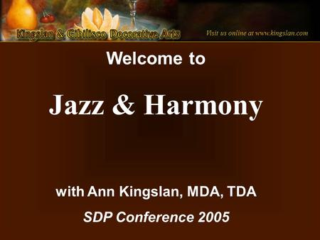Visit us online at www.kingslan.com Welcome to Jazz & Harmony with Ann Kingslan, MDA, TDA SDP Conference 2005.