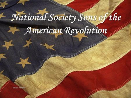 National Society Sons of the American Revolution Click to Add Text Click to Add Text.