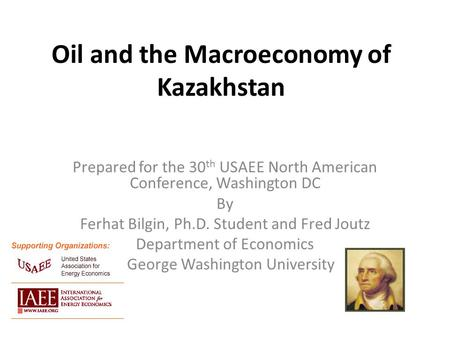 Oil and the Macroeconomy of Kazakhstan Prepared for the 30 th USAEE North American Conference, Washington DC By Ferhat Bilgin, Ph.D. Student and Fred Joutz.