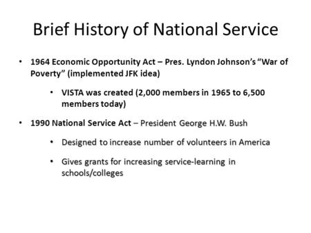 "Brief History of National Service 1964 Economic Opportunity Act – Pres. Lyndon Johnson's ""War of Poverty"" (implemented JFK idea) VISTA was created (2,000."